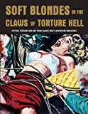 Soft Blondes in the Claws of Torture Hell : Fiction, Featres & Art from Classic Men's Adventure Magazines (Pulp Mayhem Volume 4)