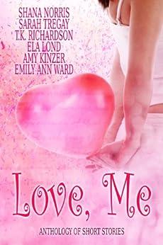 Love, Me: Anthology of Short Stories by [Norris, Shana, Tregay, Sarah, Richardson, T.K., Lond, Ela, Kinzer, Amy, Ward, Emily Ann]