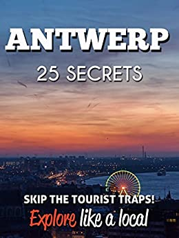 Antwerp 25 Secrets - The Locals Travel Guide  For Your Trip to Antwerp (  Belgium  ): Skip the tourist traps and explore like a local : Where to Go, Eat & Party in Antwerp 2016 by [55 Secrets, Araujo, Antonio]