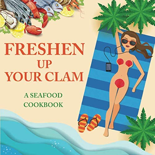 Freshen Up Your Clam - A Seafood Cookbook: An Inappropriate Gag Goodie for Women on the Naughty List - Funny Christmas Cookbook with Delicious Seafood Recipes by Anna Konik