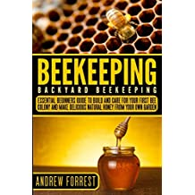 Beekeeping ( Backyard Beekeeping ): Essential Beginners Guide to Build and Care For Your First Bee Colony and Make Delicious Natural Honey From Your Own Garden