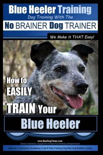 Blue Heeler Training | Dog Training with the No BRAINER Dog TRAINER ~ We Make it THAT EASY! |: How to EASILY TRAIN Your Blue Heeler (Volume 1) ()