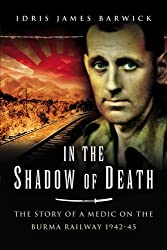 In the Shadow of Death: The Story of a Medic on the Burma Railway 1942-45
