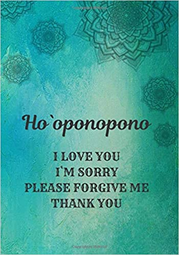 Ho Oponopono I Love You I M Sorry Please Forgive Me Thank You The Hawaiian Practice Journal For Daily Mindfulness Sessions 140 Pages Diary With Lined Paper 7 X 10 17 78 X 25 4 Cm