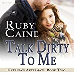 Talk Dirty to Me: Katrina's Aftermath, Book 2 | Ruby Caine