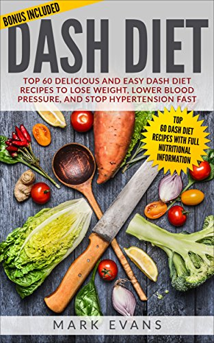 DASH Diet: Top 60 Delicious and Easy DASH Diet Recipes to Lose Weight, Lower Blood Pressure, And Stop Hypertension Fast  (DASH Diet Series  Book 1) by Mark  Evans