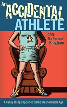 An Accidental Athlete: A Funny Thing Happened on the Way to Middle Age by [John, Bingham]