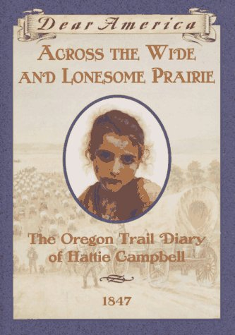 Across the Wide and Lonesome Prairie: The Oregon Trail Diary of Hattie Campbell, 1847 (Dear America) -