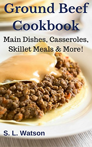 Ground Beef Cookbook: Main Dishes, Casseroles, Skillet Meals & More! (Southern Cooking Recipes Book 52) by S. L.  Watson