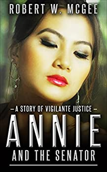 Annie and the Senator: A Story of Vigilante Justice (Annie Chan Thrillers Book 1) by [McGee, Robert W.]