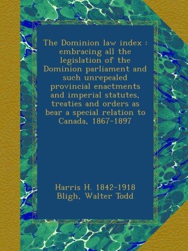 The Dominion law index : embracing all the legislation of the Dominion parliament and such unrepealed provincial enactments and imperial statutes, ... bear a special relation to Canada, 1867-1897