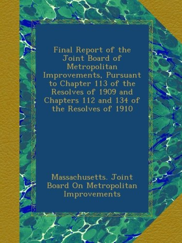 Final Report of the Joint Board of Metropolitan Improvements, Pursuant to Chapter 113 of the Resolves of 1909 and Chapters 112 and 134 of the Resolves of 1910
