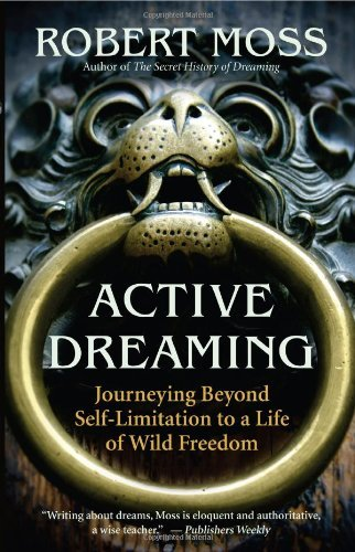 Active Dreaming: Journeying Beyond Self-Limitation to a Life of Wild Freedom (Robert Moss)