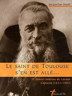 Le saint de Toulouse s'en est allé : P. Marie-Antoine de Lavaur, capucin (1825-1907), Baylé, Jacqueline