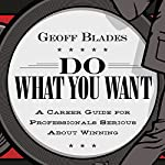 Do What You Want: A Career Guide for Professionals Serious About Winning | Geoff Blades