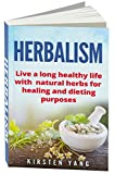 Herbalism: Live a long healthy life with natural herbs for healing and dieting purposes (Herbal remedies, herbalism guide)