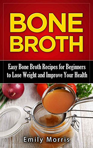 Bone Broth: Easy Bone Broth Recipes for Beginners to Lose Weight and Improve Your Health (Anti-Inflammatory, Lose Weight, Healthy Body, Paleo Diet, Natural Remedies, Soups & Stews) by [Morris, Emily]