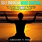 Self Induced Mind Control: How to Achieve Success in Life by Regulating Your Thoughts, Habits, Actions Through Self Programming and Self Hypnosis | Gregory T. Peele