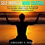 img - for Self Induced Mind Control: How to Achieve Success in Life by Regulating Your Thoughts, Habits, Actions Through Self Programming and Self Hypnosis book / textbook / text book