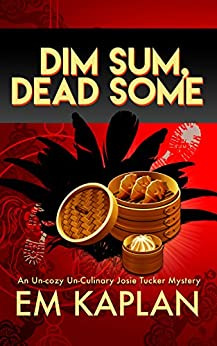Dim Sum, Dead Some: An Un-Cozy Un-Culinary Josie Tucker Mystery (Josie Tucker Mysteries Book 2) by [Kaplan, EM]