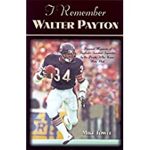 "I Remember Walter Payton: Personal Memories of Football's Sweetest"""" Superstar by the People Who Knew Him Best"""""