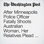 After Minneapolis Police Officer Fatally Shoots Australian Woman, Her Relatives Plead for Answers | Kristine Phillips, Mark Berman and Katie Mettler