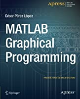 MATLAB Graphical Programming: Practical hands-on MATLAB solutions Front Cover