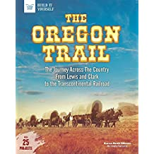 The Oregon Trail: The Journey Across the Country From Lewis and Clark to the Transcontinental Railroad With 25 Projects (Build It Yourself)