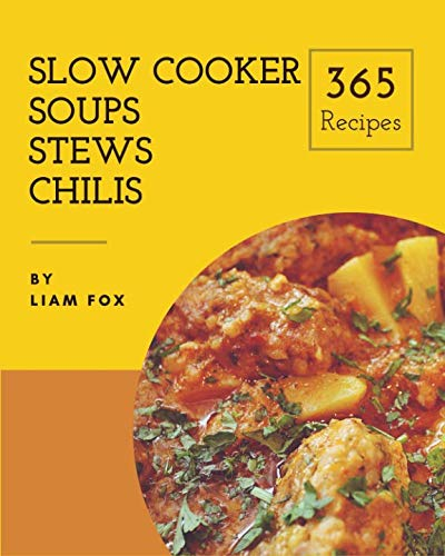 Slow Cooker Soups, Stews and Chilis 365: Enjoy 365 Days With Amazing Slow Cooker Soups, Stews And Chilis Recipes In Your Own Slow Cooker Soups, Stews And Chilis Cookbook! [Book 1] by Liam Fox
