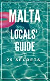 MALTA 25 Secrets - The Locals Travel Guide  For Your Trip to Malta  2018: Skip the tourist traps and explore like a local : Where to Go, Eat & Party in Malta