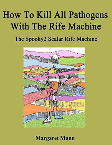 How To Kill All Pathogens With The Rife Machine: The Spooky2 Scalar Rife Machine