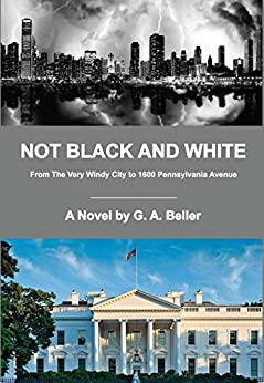 Not Black And White: From The Very Windy City to 1600 Pennsylvania Avenue by [Beller, G. A.]