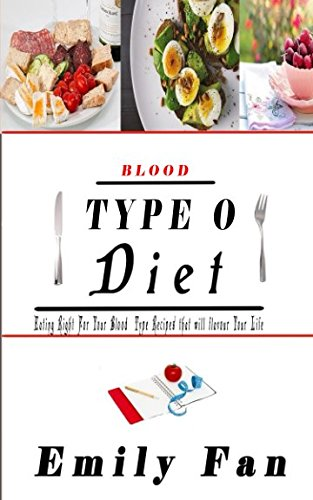 BLOOD TYPE O DIET: EATING RIGHT FOR YOUR BLOOD TYPE RECIPES THAT WILL FLAVOUR YOUR LIFE