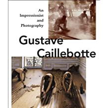 Gustave Caillebotte: An Impressionist and Photography (2013-02-15)