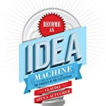 Become an Idea Machine: Because Ideas Are the Currency of the 21st Century   Claudia Azula Altucher