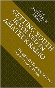 GETTING YOUTH INVOLVED IN AMATEUR RADIO: Thoughts On Teaching Amateur Radio To Young People by [Patterson K5DZE, Bob]
