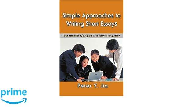 simple approaches to writing short essays for students of english  simple approaches to writing short essays for students of english as a  second language peter jia  amazoncom books