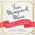 Time Management Mama: Making Use of the Margins to Pursue Your Passions | Sarah Korhnak,Beth Anne Schwamberger