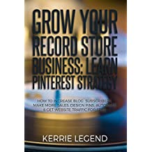 Grow Your Record Store Business: Learn Pinterest Strategy: How to Increase Blog Subscribers, Make More Sales, Design Pins, Automate & Get Website Traffic for Free