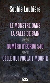 Le monstre dans la salle de bains suivi de Numéro d'écrou 540 et Celle qui voulait mourir par Sophie Loubière