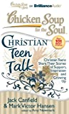 Chicken Soup for the Soul: Christian Teen Talk: Christian Teens Share Their Stories of Support, Inspiration, and Growing Up