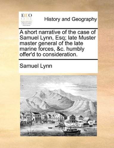 A short narrative of the case of Samuel Lynn, Esq; late Muster master general of the late marine forces, &c. humbly offer'd to consideration. pdf epub