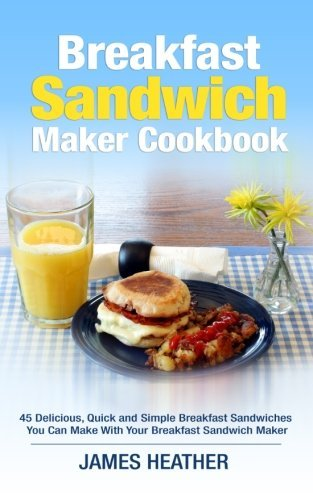 Breakfast Sandwich Maker Cookbook: 45 Delicious, Quick and Simple Breakfast Sandwiches You Can Make With Your Breakfast Sandwich Maker by James Heather (2014-01-23)