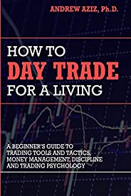 How to Day Trade for a Living: A Beginner's Guide to Trading Tools and Tactics, Money Management, Discipline a
