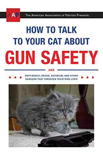 How to Talk to Your Cat About Gun Safety: And Abstinence, Drugs, Satanism, and Other Dangers That Threaten Their Nine Lives (Gifts Christmas Him 2019 For)