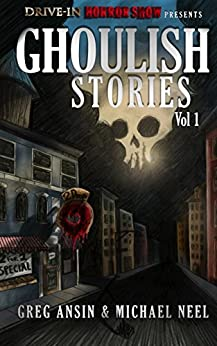Drive-In Horrorshow Presents: Ghoulish Stories, Vol 1 by [Neel, Michael, Ansin, Greg]