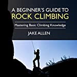 A Beginner's Guide to Rock Climbing: Mastering Basic Climbing Knowledge | Jake Allen