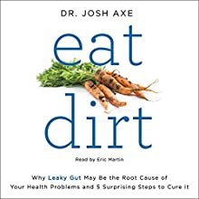 Eat Dirt: Why Leaky Gut May Be the Root Cause of Your Health Problems and 5 Surprising Steps to Cure It Audiobook by Josh Axe Narrated by Eric Martin
