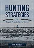 Hunting Strategies for Grand Prairie Snow Geese, Tom Bennett, 1625105762