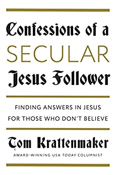 Confessions of a Secular Jesus Follower: Finding Answers in Jesus for Those Who Don't Believe by [Krattenmaker, Tom]